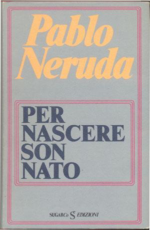 Per nascere son natoPablo Neruda