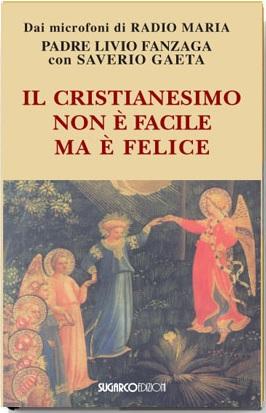Cristianesimo non è facile ma è felice (Il)Padre Livio Fanzaga – Saverio Gaeta