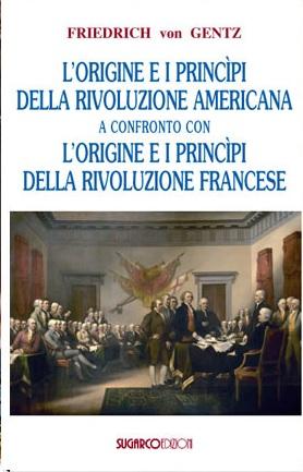 Origine e i princìpi della Rivoluzione Americana a confronto con l'origine e i princìpi della Rivoluzione Francese (L')Friedrich von Gentz
