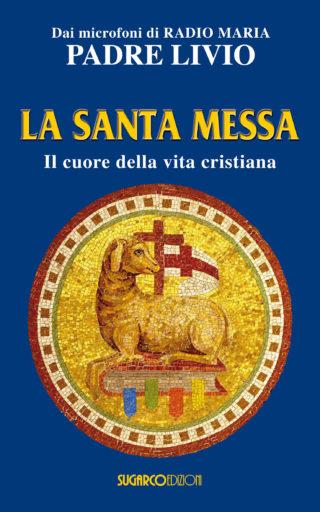 Santa Messa (La). Il cuore della vita cristianaPadre Livio Fanzaga