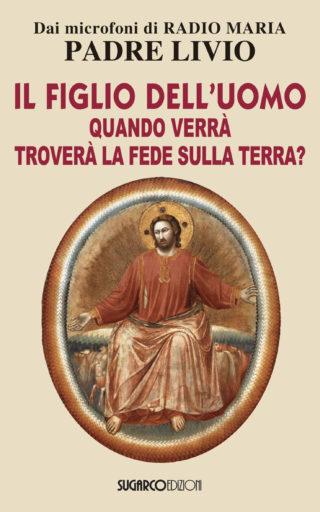 Figlio dell'uomo, quando verrà, troverà la fede sulla terra? (Il)Padre Livio Fanzaga